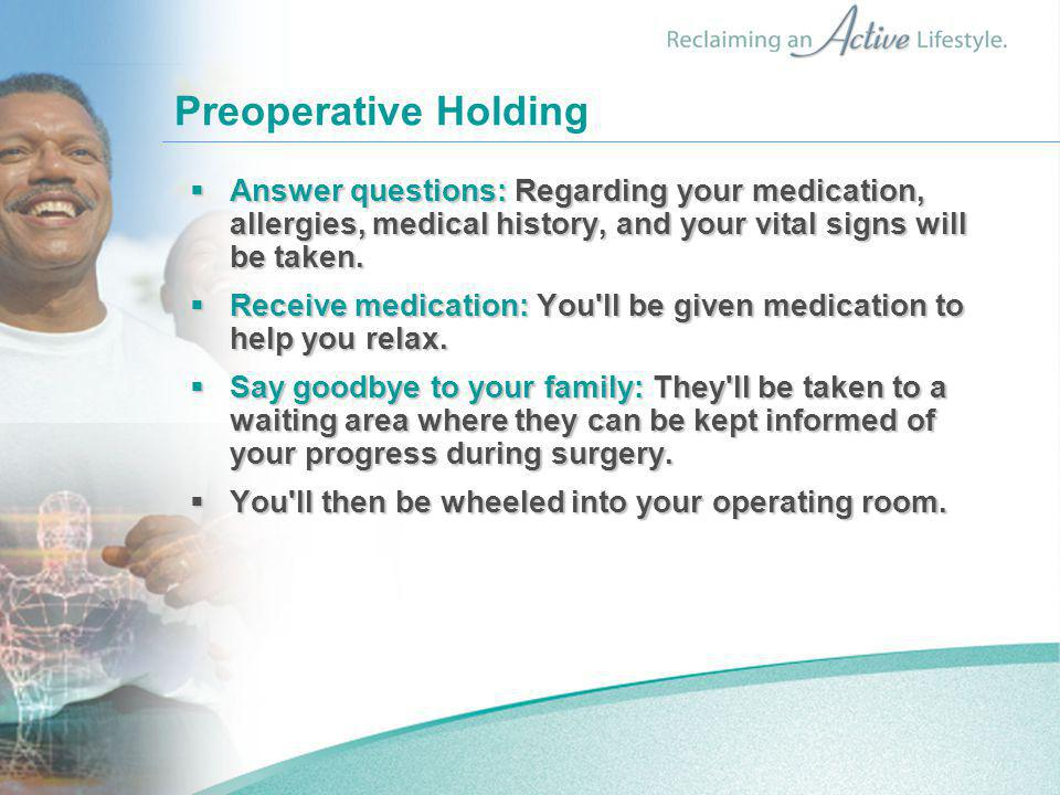 Preoperative Holding  Answer questions: Regarding your medication, allergies, medical history, and your vital signs will be taken.