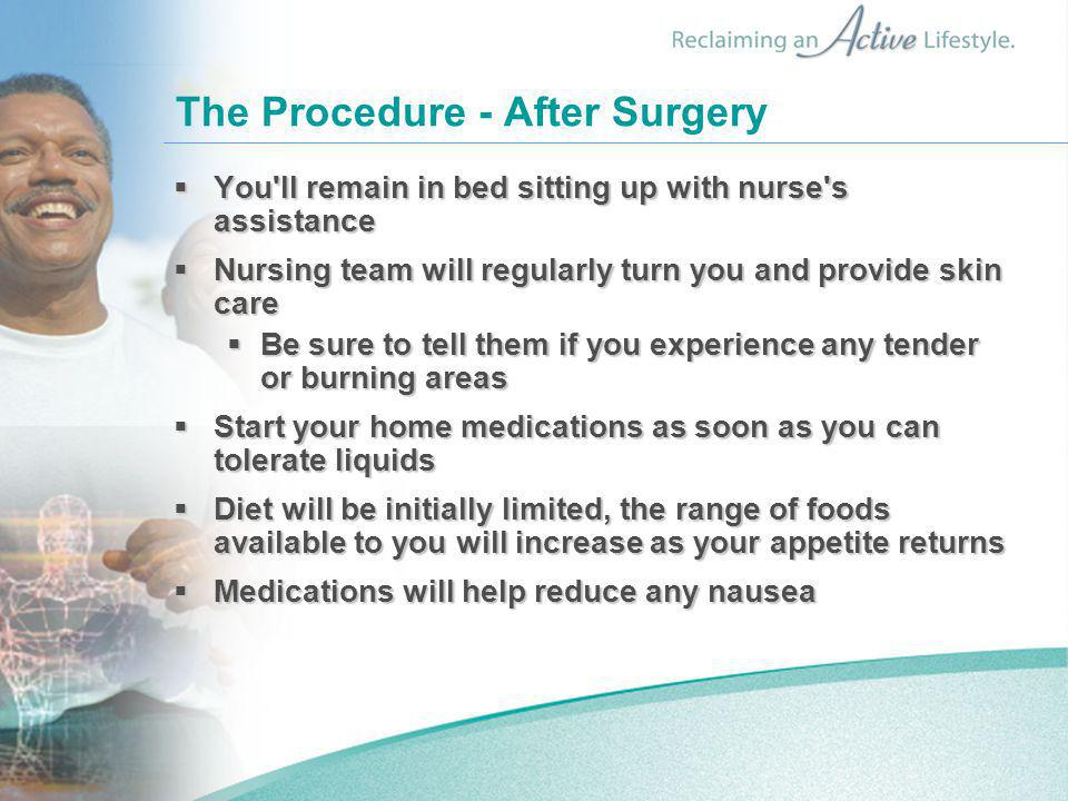 The Procedure - After Surgery  You ll remain in bed sitting up with nurse s assistance  Nursing team will regularly turn you and provide skin care  Be sure to tell them if you experience any tender or burning areas  Start your home medications as soon as you can tolerate liquids  Diet will be initially limited, the range of foods available to you will increase as your appetite returns  Medications will help reduce any nausea