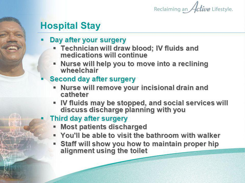 Hospital Stay  Day after your surgery  Technician will draw blood; IV fluids and medications will continue  Nurse will help you to move into a recl