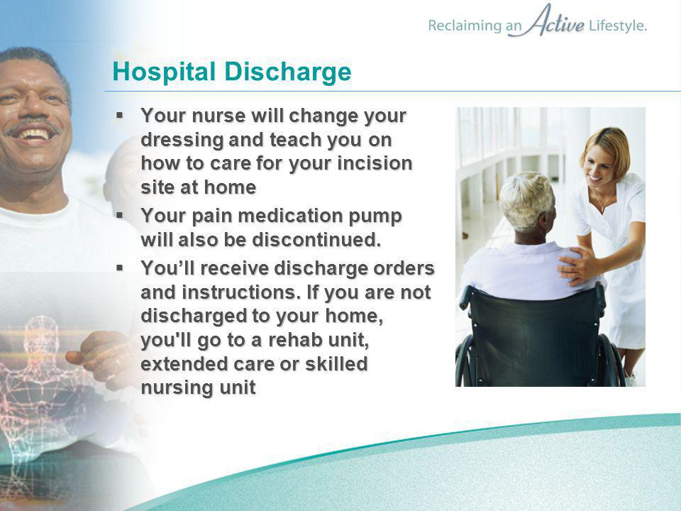 Hospital Discharge  Your nurse will change your dressing and teach you on how to care for your incision site at home  Your pain medication pump will also be discontinued.
