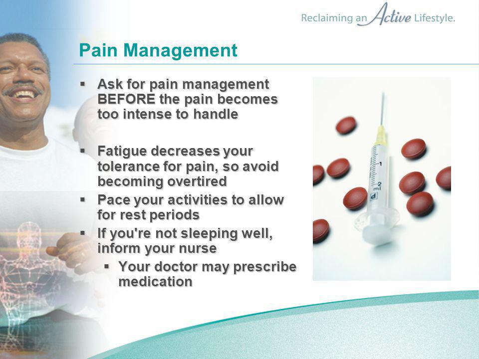 Pain Management  Ask for pain management BEFORE the pain becomes too intense to handle  Fatigue decreases your tolerance for pain, so avoid becoming overtired  Pace your activities to allow for rest periods  If you re not sleeping well, inform your nurse  Your doctor may prescribe medication
