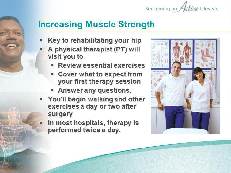 Increasing Muscle Strength  Key to rehabilitating your hip  A physical therapist (PT) will visit you to  Review essential exercises  Cover what to
