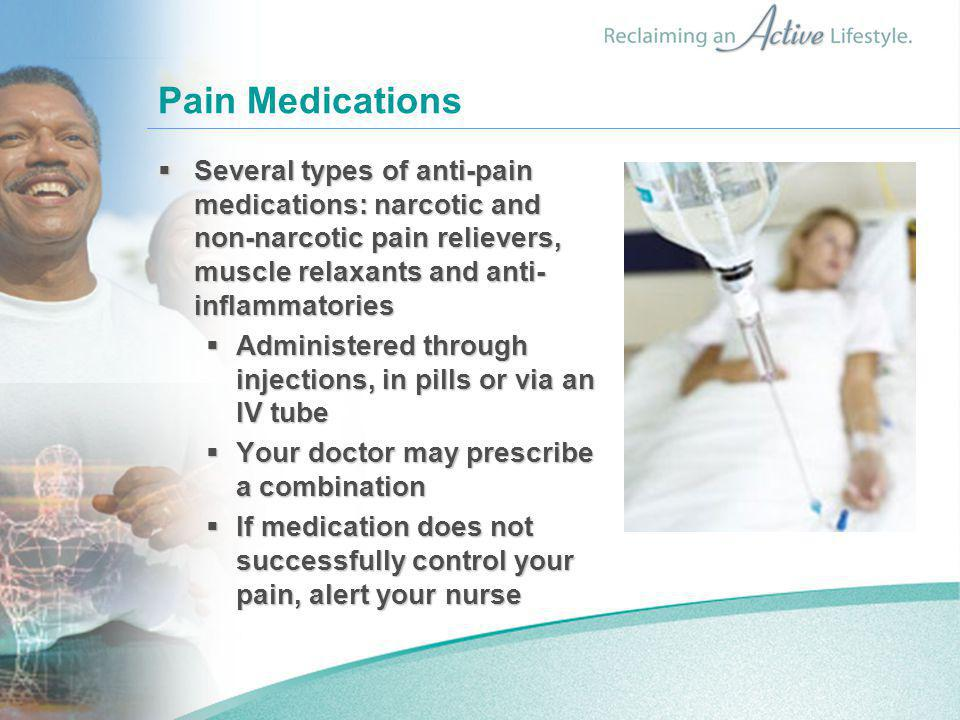 Pain Medications  Several types of anti-pain medications: narcotic and non-narcotic pain relievers, muscle relaxants and anti- inflammatories  Admin