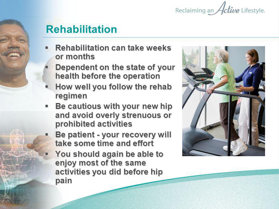 Rehabilitation  Rehabilitation can take weeks or months  Dependent on the state of your health before the operation  How well you follow the rehab