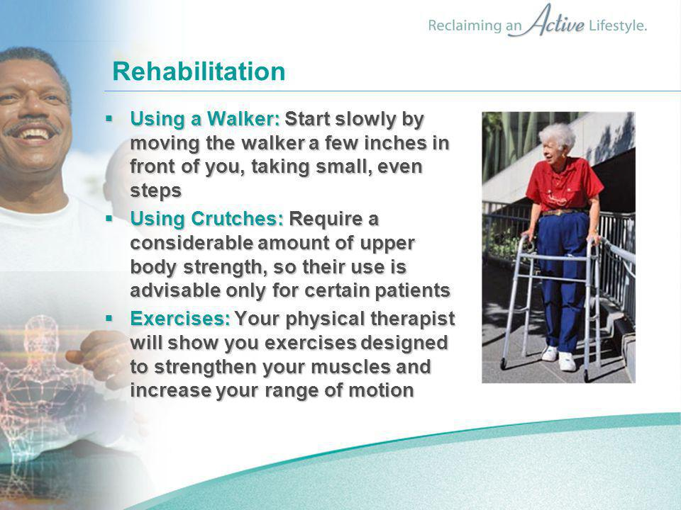 Rehabilitation  Using a Walker: Start slowly by moving the walker a few inches in front of you, taking small, even steps  Using Crutches: Require a considerable amount of upper body strength, so their use is advisable only for certain patients  Exercises: Your physical therapist will show you exercises designed to strengthen your muscles and increase your range of motion
