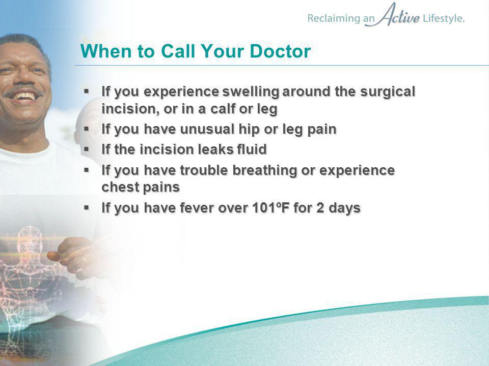 When to Call Your Doctor  If you experience swelling around the surgical incision, or in a calf or leg  If you have unusual hip or leg pain  If the