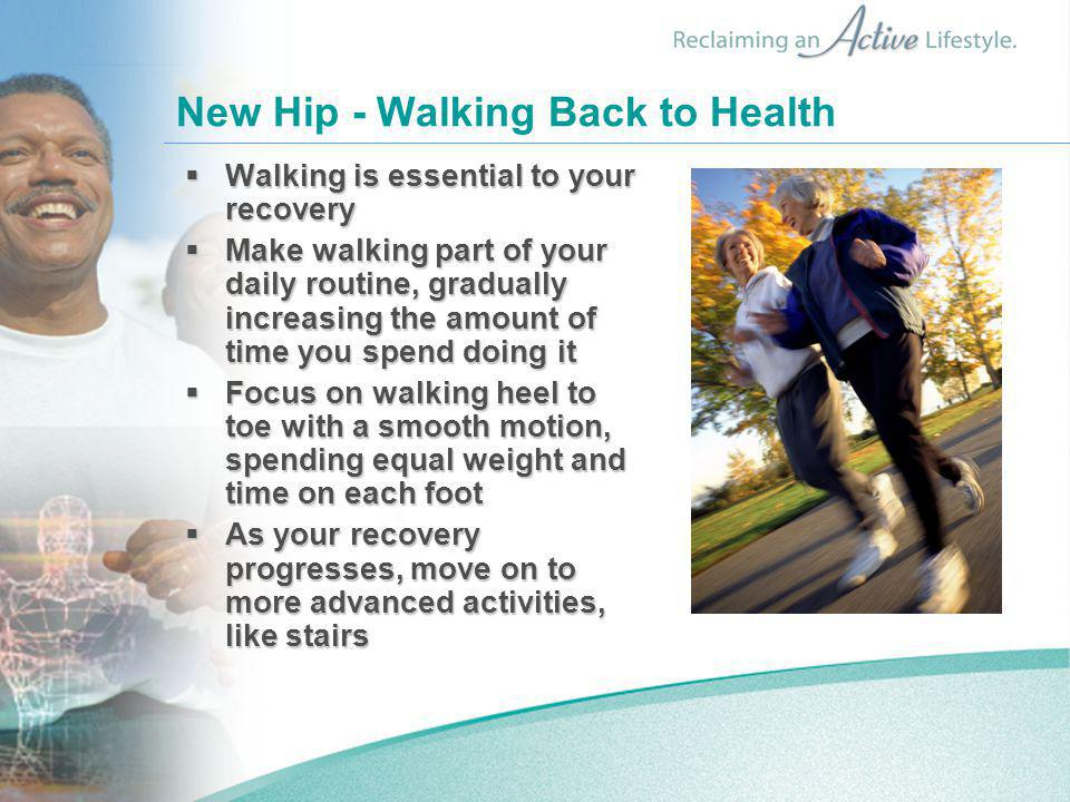 New Hip - Walking Back to Health  Walking is essential to your recovery  Make walking part of your daily routine, gradually increasing the amount of