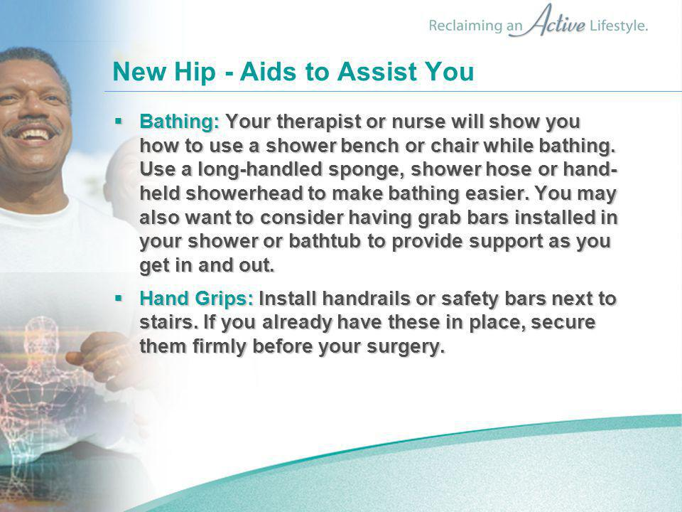 New Hip - Aids to Assist You  Bathing: Your therapist or nurse will show you how to use a shower bench or chair while bathing. Use a long-handled spo