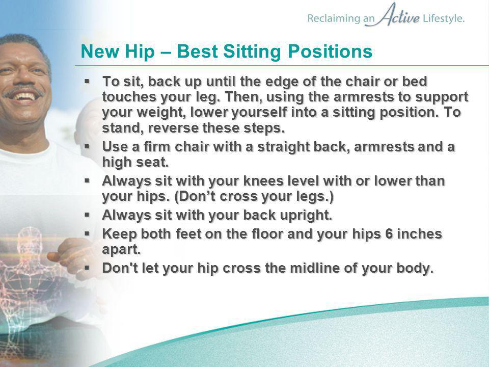 New Hip – Best Sitting Positions  To sit, back up until the edge of the chair or bed touches your leg.