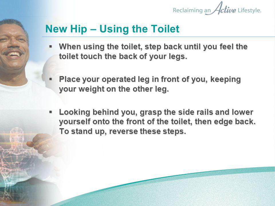New Hip – Using the Toilet  When using the toilet, step back until you feel the toilet touch the back of your legs.  Place your operated leg in fron