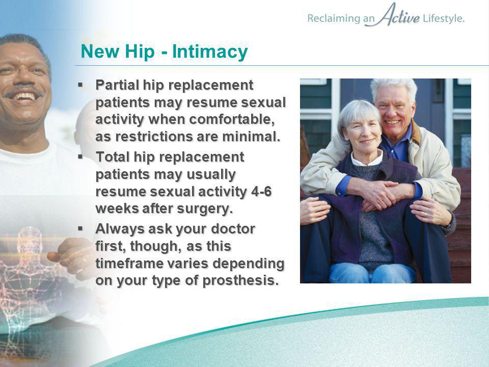 New Hip - Intimacy  Partial hip replacement patients may resume sexual activity when comfortable, as restrictions are minimal.  Total hip replacemen