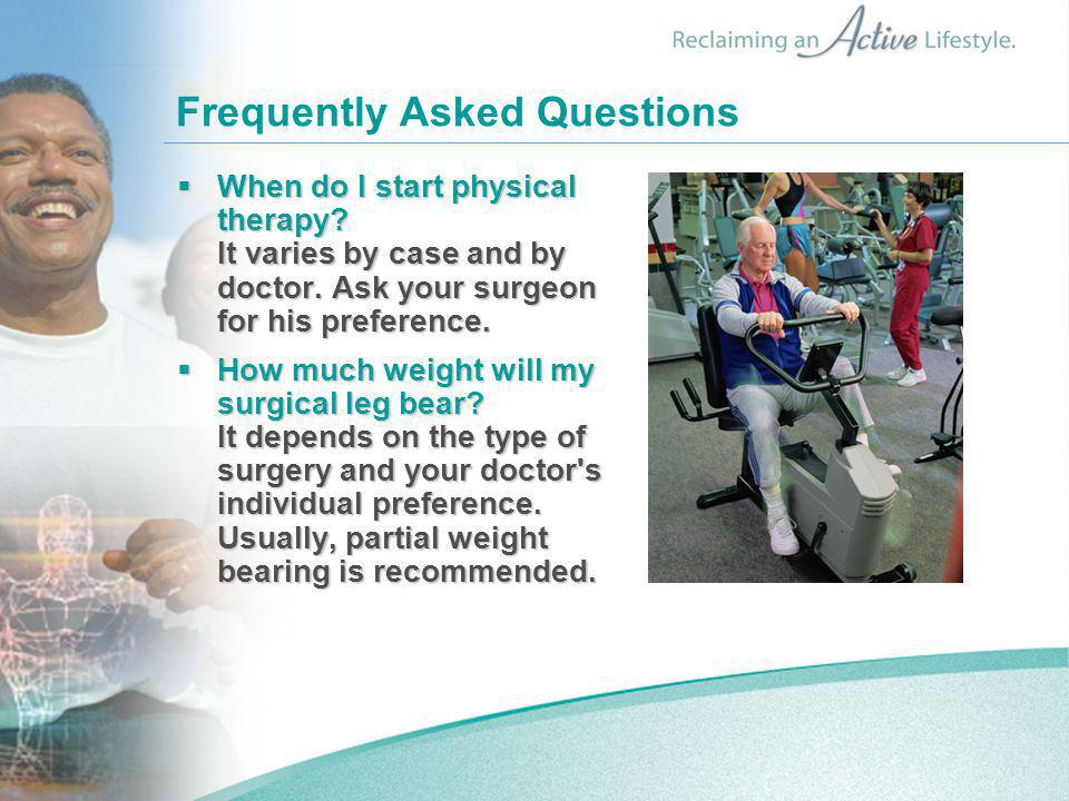 Frequently Asked Questions  When do I start physical therapy? It varies by case and by doctor. Ask your surgeon for his preference.  When do I start