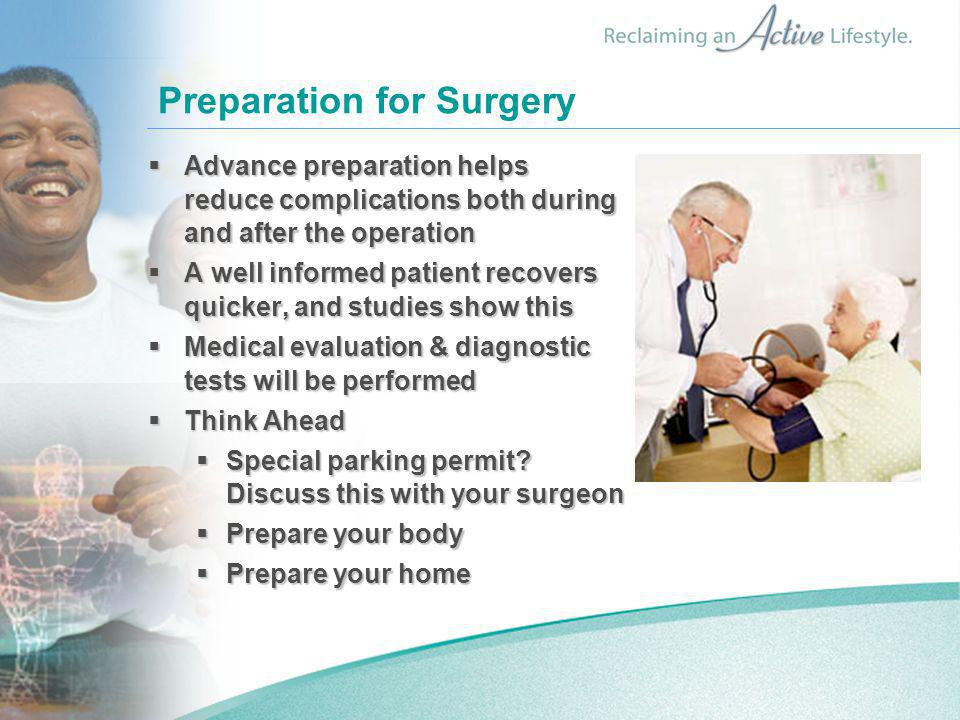 Preparation for Surgery  Advance preparation helps reduce complications both during and after the operation  A well informed patient recovers quicker, and studies show this  Medical evaluation & diagnostic tests will be performed  Think Ahead  Special parking permit.