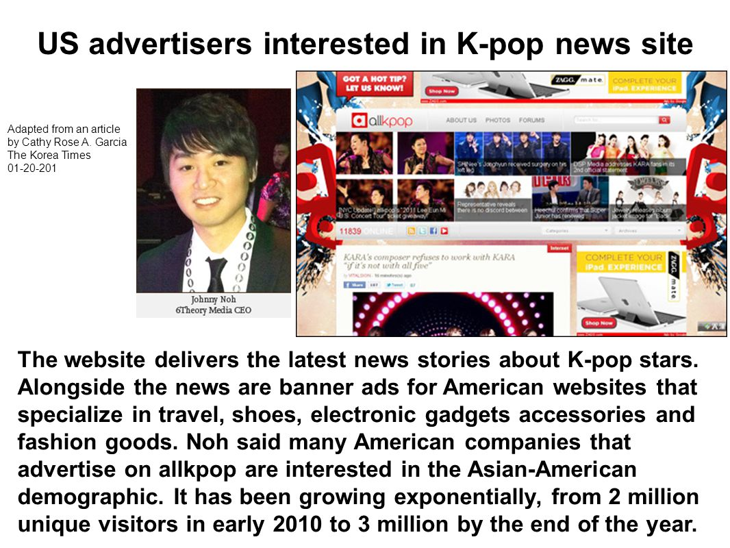 Adapted from an article by Cathy Rose A. Garcia The Korea Times 01-20-201 US advertisers interested in K-pop news site The website delivers the latest