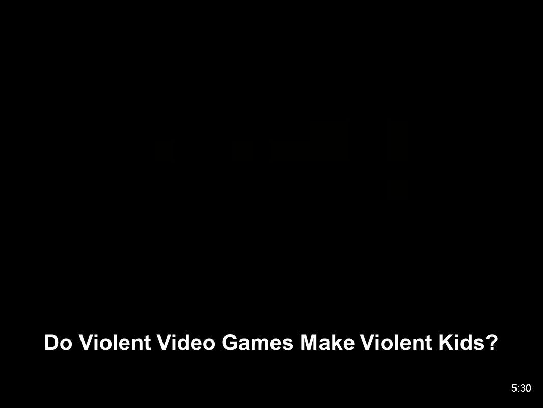 Do Violent Video Games Make Violent Kids 5:30