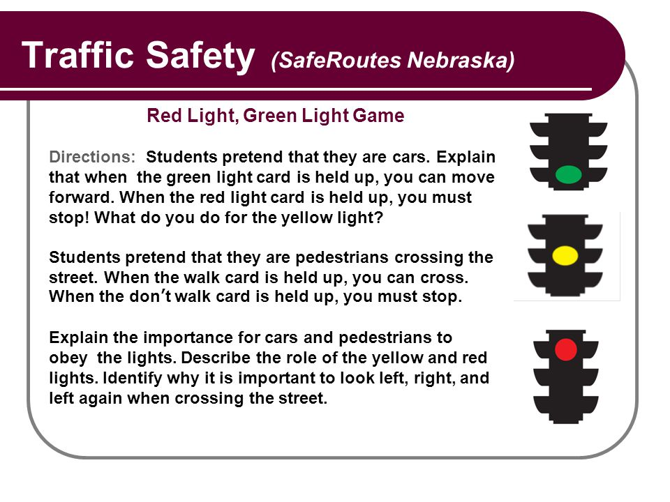 Traffic Safety (SafeRoutes Nebraska) Red Light, Green Light Game Directions: Students pretend that they are cars. Explain that when the green light ca