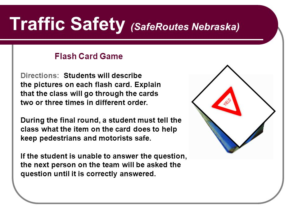 Traffic Safety (SafeRoutes Nebraska) Flash Card Game Directions: Students will describe the pictures on each flash card. Explain that the class will g