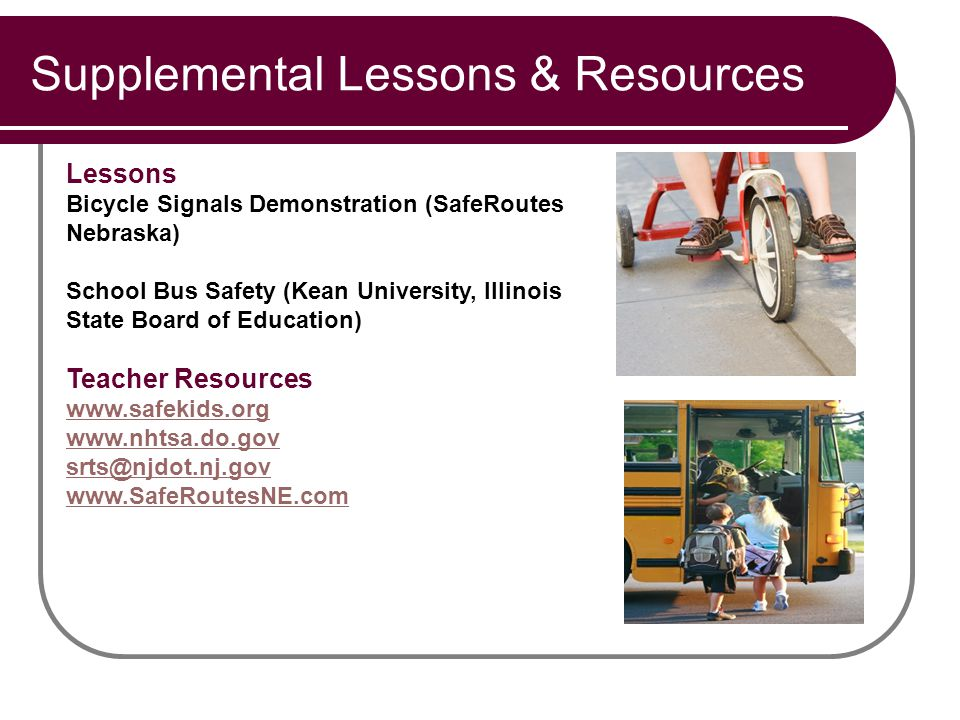 Supplemental Lessons & Resources Lessons Bicycle Signals Demonstration (SafeRoutes Nebraska) School Bus Safety (Kean University, Illinois State Board of Education) Teacher Resources www.safekids.org www.nhtsa.do.gov srts@njdot.nj.gov www.SafeRoutesNE.com