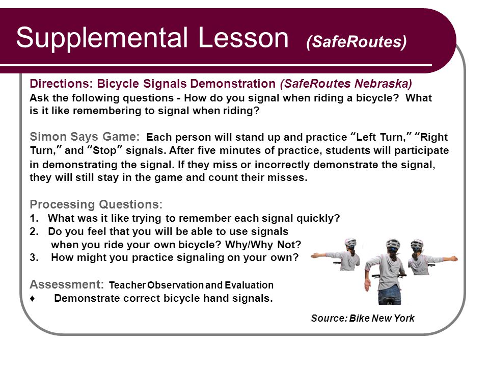 Supplemental Lesson (SafeRoutes) Directions: Bicycle Signals Demonstration (SafeRoutes Nebraska) Ask the following questions - How do you signal when riding a bicycle.