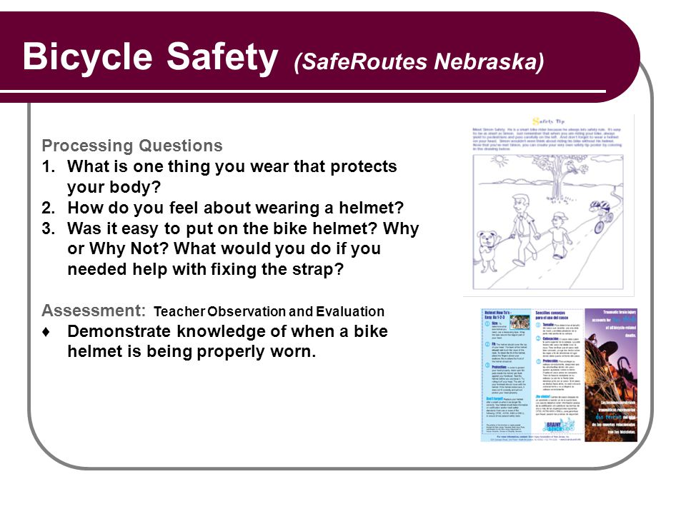 Bicycle Safety (SafeRoutes Nebraska) Processing Questions 1.What is one thing you wear that protects your body? 2.How do you feel about wearing a helm