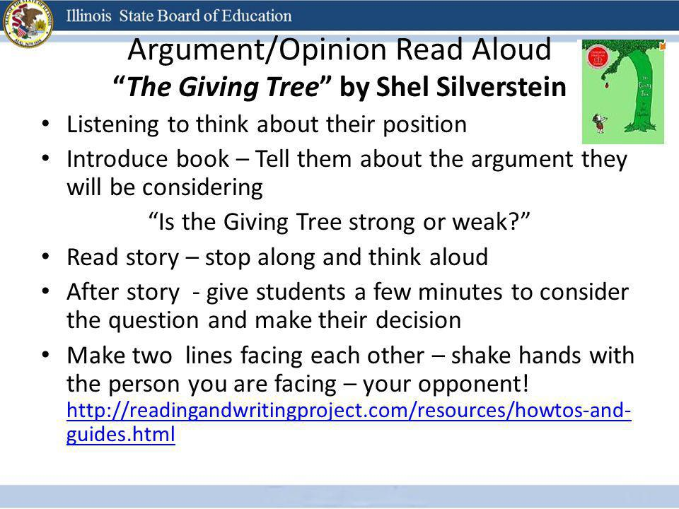 Argument/Opinion Read Aloud The Giving Tree by Shel Silverstein Listening to think about their position Introduce book – Tell them about the argument they will be considering Is the Giving Tree strong or weak? Read story – stop along and think aloud After story - give students a few minutes to consider the question and make their decision Make two lines facing each other – shake hands with the person you are facing – your opponent.