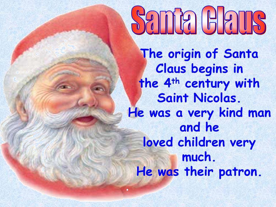 The origin of Santa Claus begins in the 4 th century with Saint Nicolas.