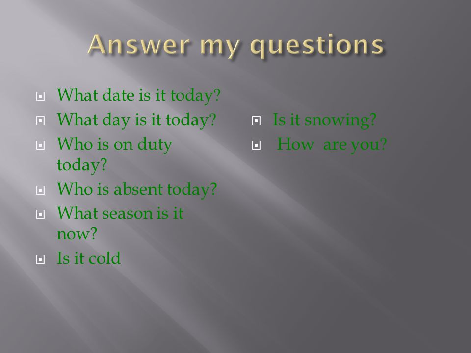  What date is it today.  What day is it today.  Who is on duty today.