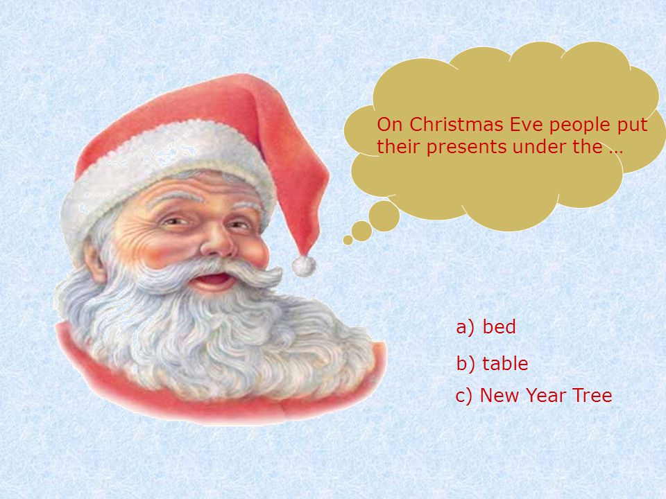 On Christmas Eve people put their presents under the … a) bed b) table c) New Year Tree