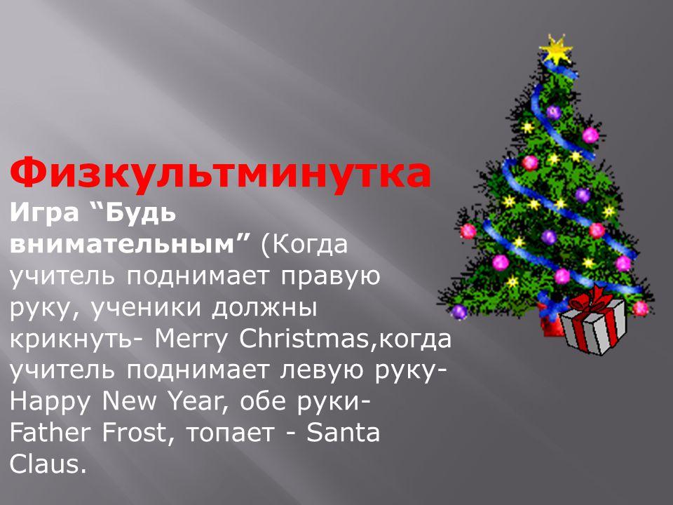 Физкультминутка Игра Будь внимательным (Когда учитель поднимает правую руку, ученики должны крикнуть- Merry Christmas,когда учитель поднимает левую руку- Happy New Year, обе руки- Father Frost, топает - Santa Claus.