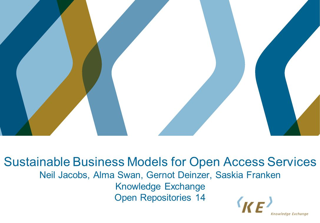 Sustainable Business Models for Open Access Services Neil Jacobs, Alma Swan, Gernot Deinzer, Saskia Franken Knowledge Exchange Open Repositories 14