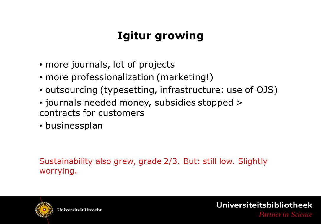 Igitur growing more journals, lot of projects more professionalization (marketing!) outsourcing (typesetting, infrastructure: use of OJS) journals needed money, subsidies stopped > contracts for customers businessplan Sustainability also grew, grade 2/3.