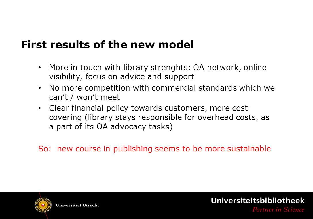 First results of the new model More in touch with library strenghts: OA network, online visibility, focus on advice and support No more competition with commercial standards which we can't / won't meet Clear financial policy towards customers, more cost- covering (library stays responsible for overhead costs, as a part of its OA advocacy tasks) So: new course in publishing seems to be more sustainable