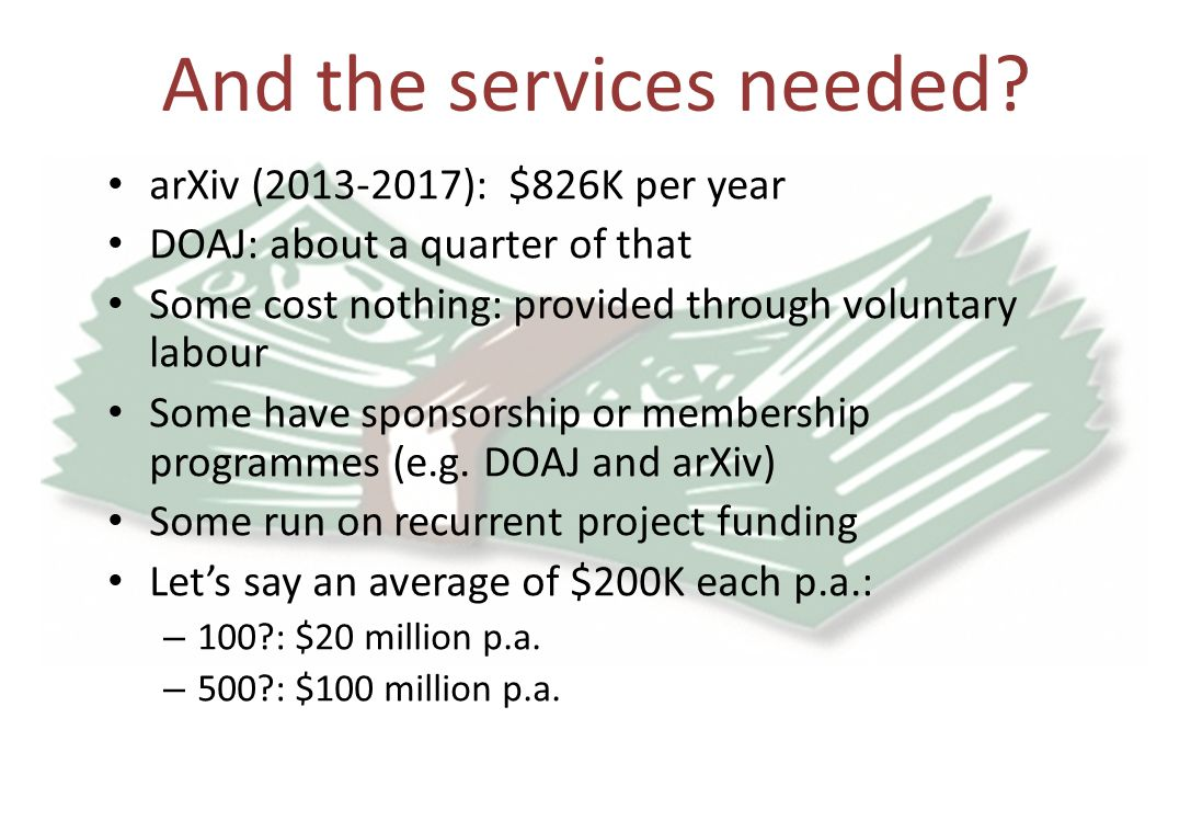 And the services needed? arXiv (2013-2017): $826K per year DOAJ: about a quarter of that Some cost nothing: provided through voluntary labour Some hav
