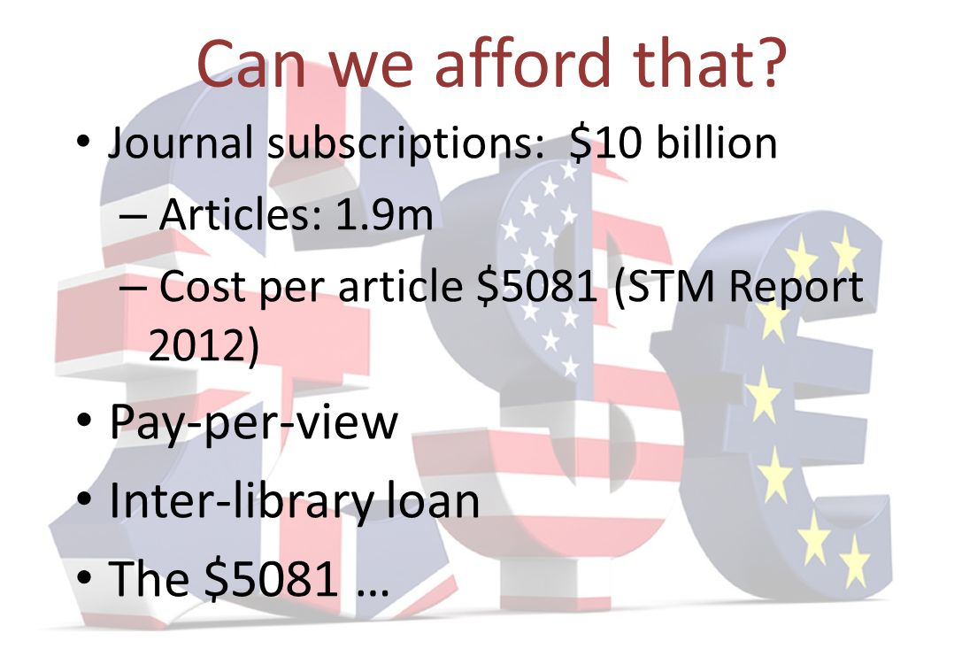 Can we afford that? Journal subscriptions: $10 billion – Articles: 1.9m – Cost per article $5081 (STM Report 2012) Pay-per-view Inter-library loan The