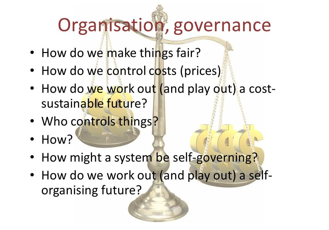 Organisation, governance How do we make things fair? How do we control costs (prices) How do we work out (and play out) a cost- sustainable future? Wh