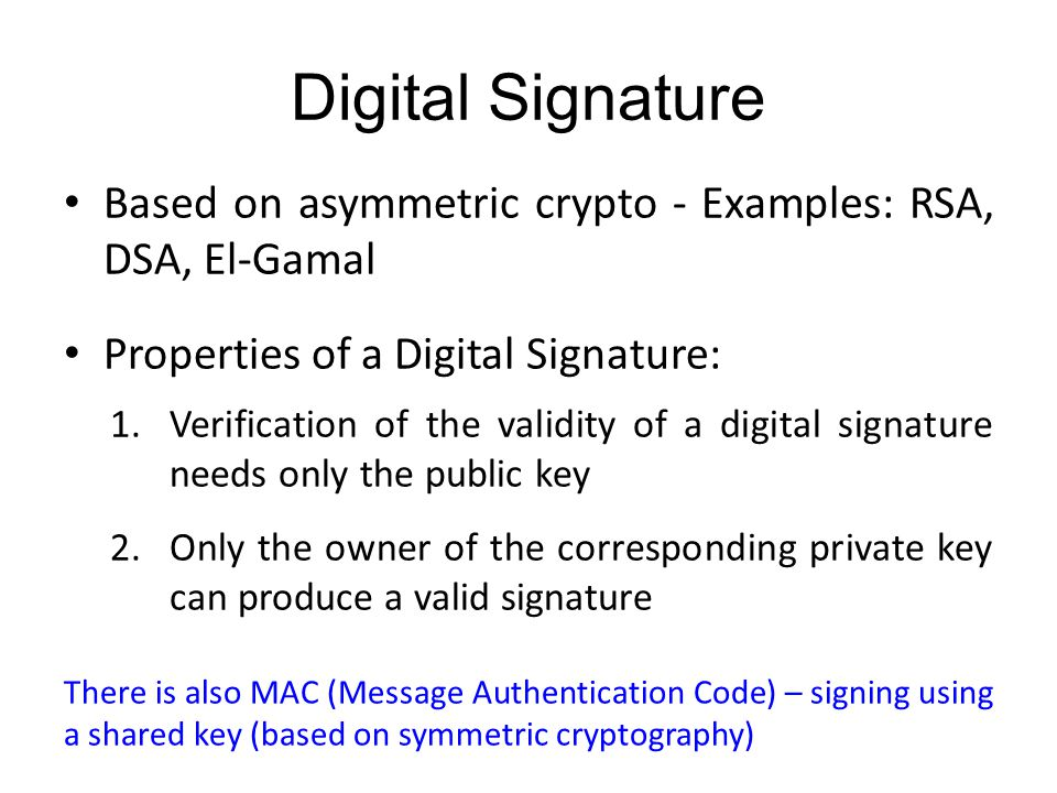 Digital Signature Based on asymmetric crypto - Examples: RSA, DSA, El-Gamal Properties of a Digital Signature: 1.Verification of the validity of a digital signature needs only the public key 2.Only the owner of the corresponding private key can produce a valid signature There is also MAC (Message Authentication Code) – signing using a shared key (based on symmetric cryptography)