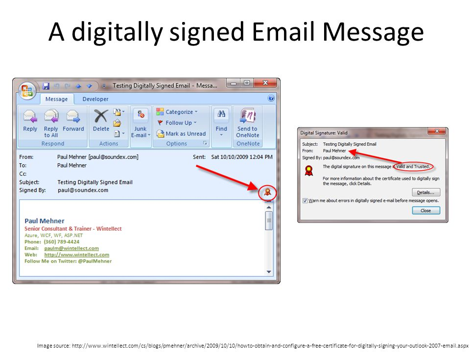 A digitally signed Email Message Image source: http://www.wintellect.com/cs/blogs/pmehner/archive/2009/10/10/howto-obtain-and-configure-a-free-certificate-for-digitally-signing-your-outlook-2007-email.aspx