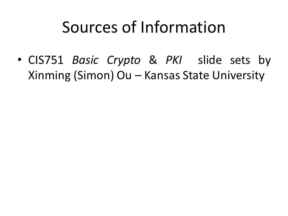 Sources of Information CIS751 Basic Crypto & PKI slide sets by Xinming (Simon) Ou – Kansas State University