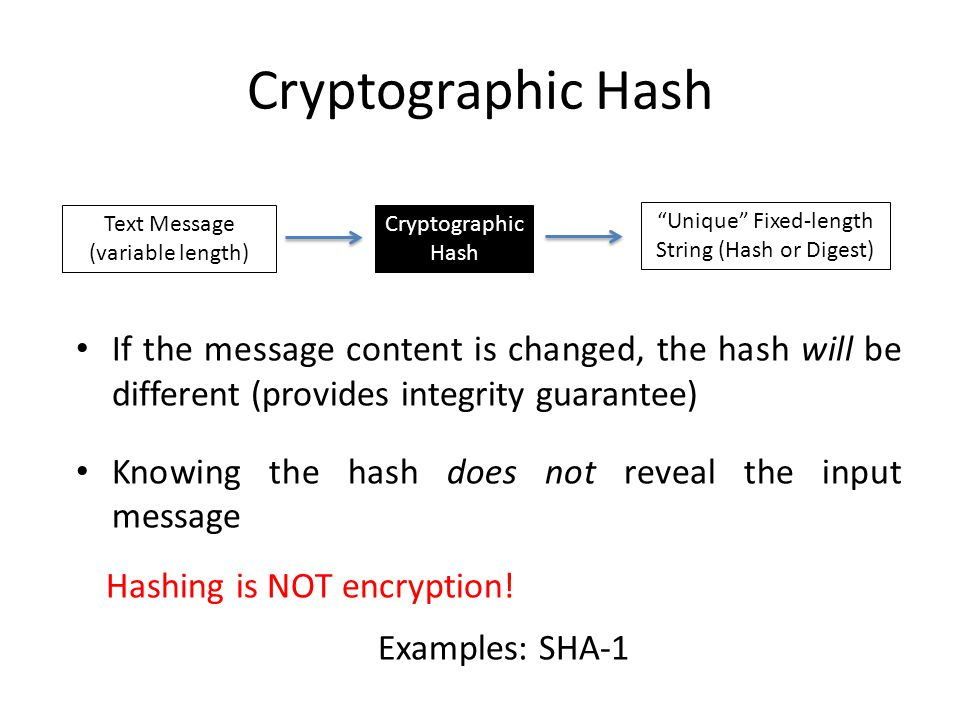 Cryptographic Hash If the message content is changed, the hash will be different (provides integrity guarantee) Knowing the hash does not reveal the input message Hashing is NOT encryption.