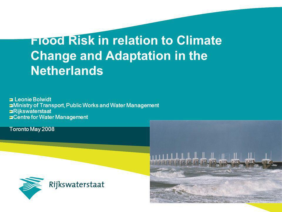 Flood Risk in relation to Climate Change and Adaptation in the Netherlands Leonie Bolwidt Ministry of Transport, Public Works and Water Management Rijkswaterstaat Centre for Water Management Toronto May 2008