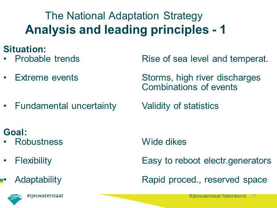 Rijkswaterstaat Waterdienst 17 Goal: RobustnessWide dikes FlexibilityEasy to reboot electr.generators AdaptabilityRapid proced., reserved space The National Adaptation Strategy Analysis and leading principles - 1 Situation: Probable trends Rise of sea level and temperat.