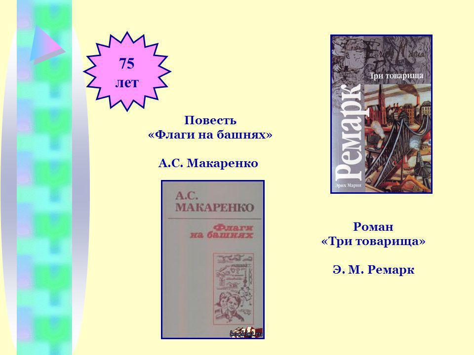 75 лет Роман «Три товарища» Э. М. Ремарк Повесть «Флаги на башнях» А.С. Макаренко