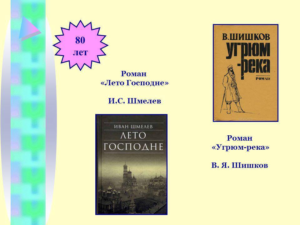 80 лет Роман «Угрюм-река» В. Я. Шишков Роман «Лето Господне» И.С. Шмелев