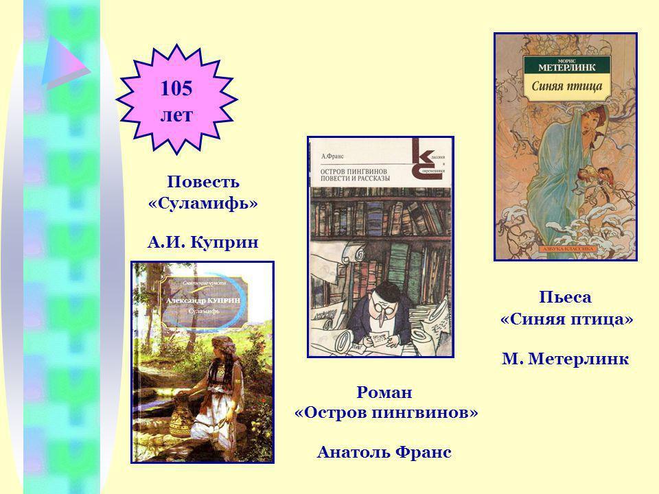 105 лет Пьеса «Синяя птица» М. Метерлинк Повесть «Суламифь» А.И.
