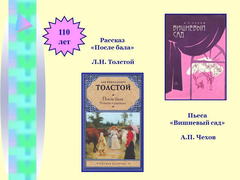 110 лет Пьеса «Вишневый сад» А.П. Чехов Рассказ «После бала» Л.Н. Толстой