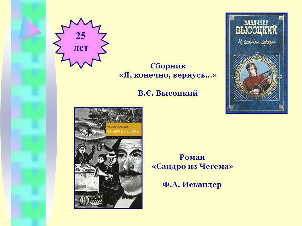 25 лет Сборник «Я, конечно, вернусь…» В.С. Высоцкий Роман «Сандро из Чегема» Ф.А. Искандер