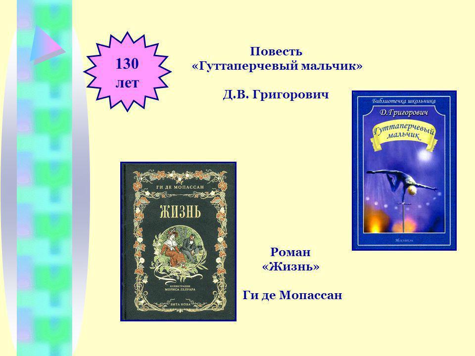 130 лет Повесть «Гуттаперчевый мальчик» Д.В. Григорович Роман «Жизнь» Ги де Мопассан