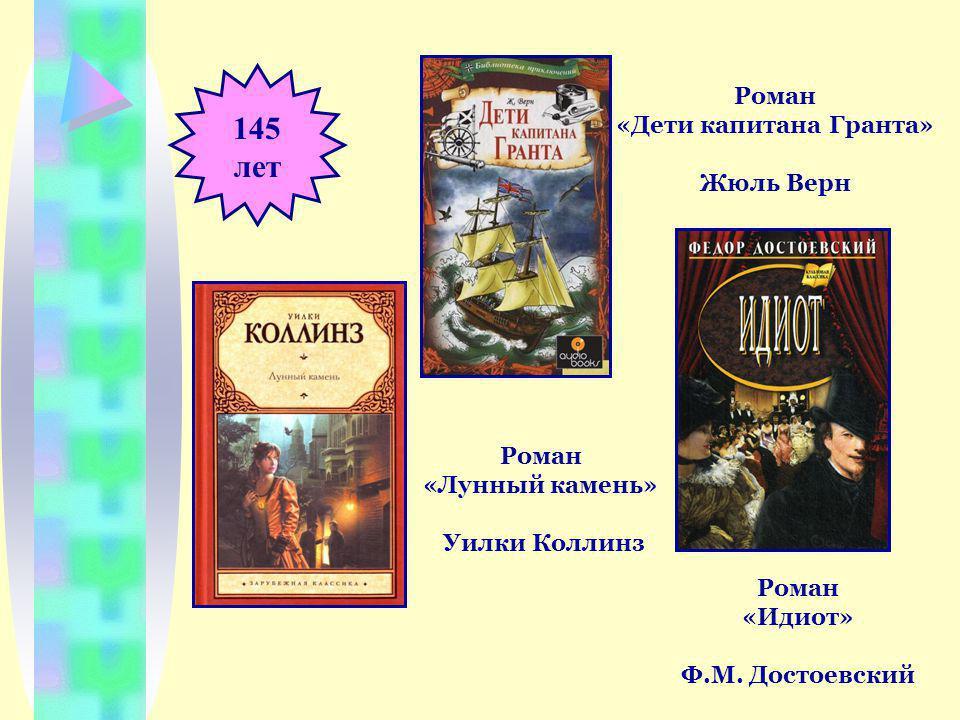 145 лет Роман «Дети капитана Гранта» Жюль Верн Роман «Идиот» Ф.М.