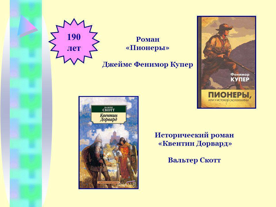 190 лет Роман «Пионеры» Джеймс Фенимор Купер Исторический роман «Квентин Дорвард» Вальтер Скотт