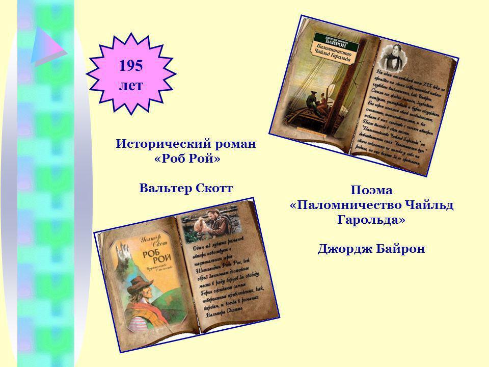 195 лет Поэма «Паломничество Чайльд Гарольда» Джордж Байрон Исторический роман «Роб Рой» Вальтер Скотт